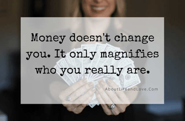 Money Doesn't Change You, It Only Magnifies Who You Really Are