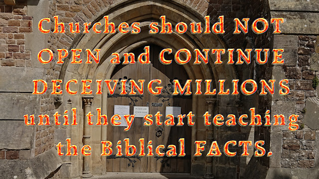 Churches should NOT OPEN and CONTINUE DECEIVING MILLIONS until they start teaching the Biblical FACTS.