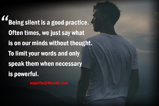 Being silent is a good practice. Often times, we just say what is on our minds without thought. To limit your words and only speak them when necessary is powerful.