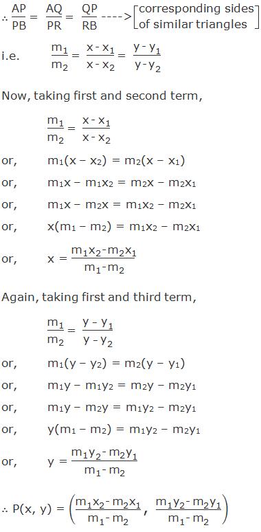 """∴ PQA ~ BRP ------> by AAA axiom ∴ """"AP"""" /""""PB""""  """"= """"  """"AQ"""" /""""PR""""  """"= """"  """"QP"""" /""""RB""""   ----> corresponding sides of similar triangles i.e. """"m"""" _""""1"""" /""""m"""" _""""2""""   """"= """"  (""""x - """" """"x"""" _""""1"""" )/(""""x - """" """"x"""" _""""2""""  ) """"= """"  (""""y - """" """"y"""" _""""1"""" )/(""""y -"""" 〖"""" y"""" 〗_""""2""""  ) Now, taking first and second term, """"m"""" _""""1"""" /""""m"""" _""""2""""   """"= """"  (""""x - """" """"x"""" _""""1"""" )/(""""x - """" """"x"""" _""""2""""  ) or,m1(x – x2) = m2(x – x1) or,m1x – m1x2 = m2x – m2x1 or,m1x – m2x = m1x2 – m2x1  or,x(m1 – m2) = m1x2 – m2x1 or,x = (""""m"""" _""""1""""  """"x"""" _""""2""""  """"- """" """"m"""" _""""2""""  """"x"""" _""""1"""" )/(""""m"""" _""""1""""  """"-"""" 〖"""" m"""" 〗_""""2""""  ) Again, taking first and third term,  """"m"""" _""""1"""" /""""m"""" _""""2""""   """"= """"  (""""y – """" """"y"""" _""""1"""" )/(""""y – """" """"y"""" _""""2""""  ) or,m1(y – y2) = m2(y – y1) or,m1y – m1y2 = m2y – m2y1 or,m1y – m2y = m1y2 – m2y1  or,y(m1 – m2) = m1y2 – m2y1 or,y = (""""m"""" _""""1""""  """"y"""" _""""2""""  """"-"""" 〖"""" m"""" 〗_""""2""""  """"y"""" _""""1"""" )/(""""m"""" _""""1""""  """"- """" """"m"""" _""""2""""  )  ∴ P(x, y) = ((""""m"""" _""""1""""  """"x"""" _""""2""""  """"- """" """"m"""" _""""2""""  """"x"""" _""""1"""" )/(""""m"""" _""""1""""  """"-"""" 〖"""" m"""" 〗_""""2""""  ) """",""""  (""""m"""" _""""1""""  """"y"""" _""""2""""  """"- """" """"m"""" _""""2""""  """"y"""" _""""1"""" )/(""""m"""" _""""1""""  """"-"""" 〖"""" m"""" 〗_""""2""""  ))"""