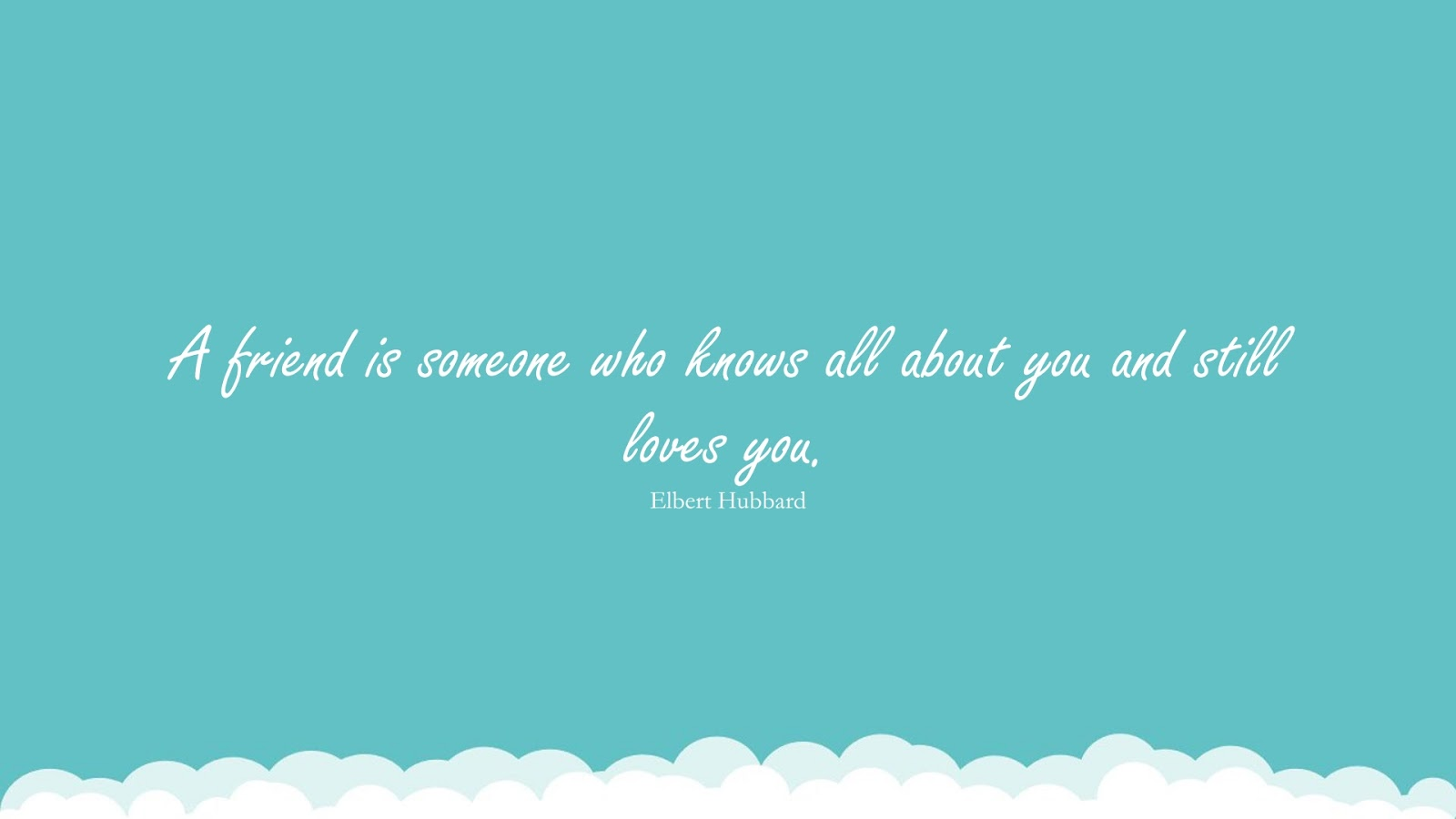 A friend is someone who knows all about you and still loves you. (Elbert Hubbard);  #LoveQuotes