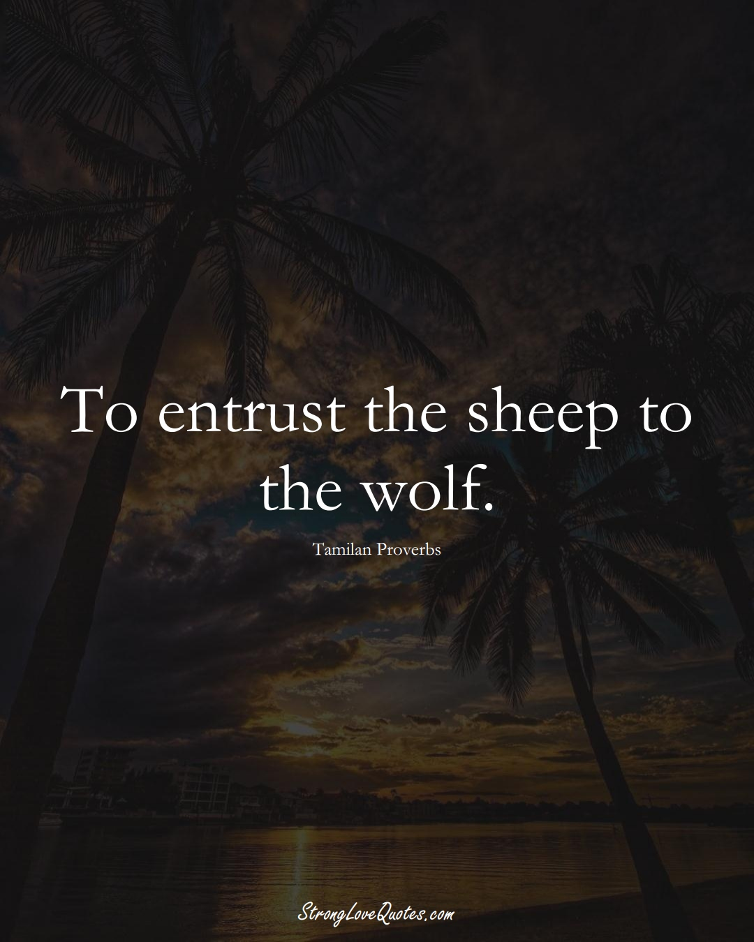To entrust the sheep to the wolf. (Tamilan Sayings);  #aVarietyofCulturesSayings
