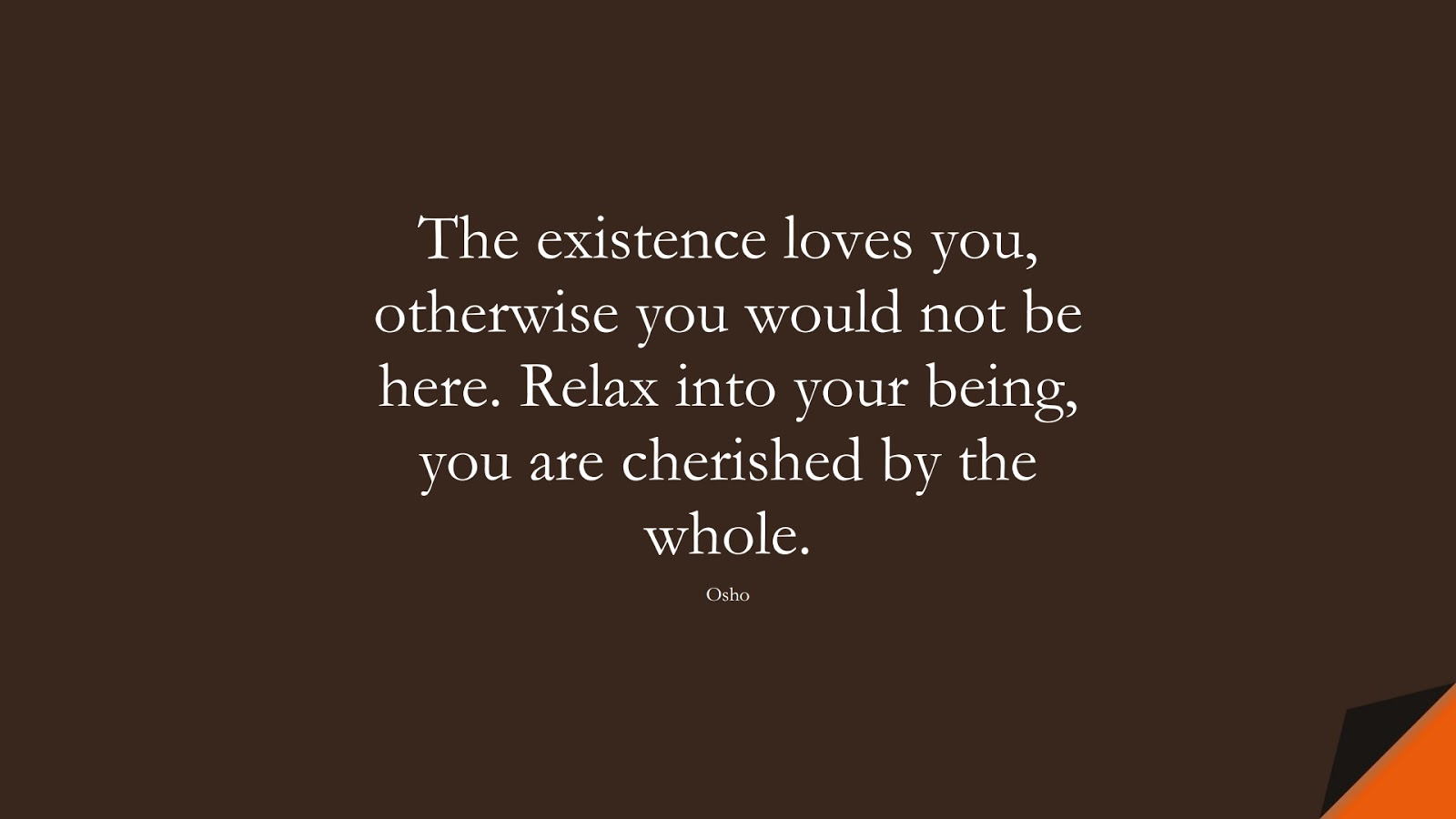 The existence loves you, otherwise you would not be here. Relax into your being, you are cherished by the whole. (Osho);  #CalmQuotes