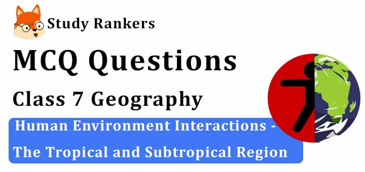 MCQ Questions for Class 7 Geography: Ch 8 Human Environment Interactions - The Tropical and Subtropical Region