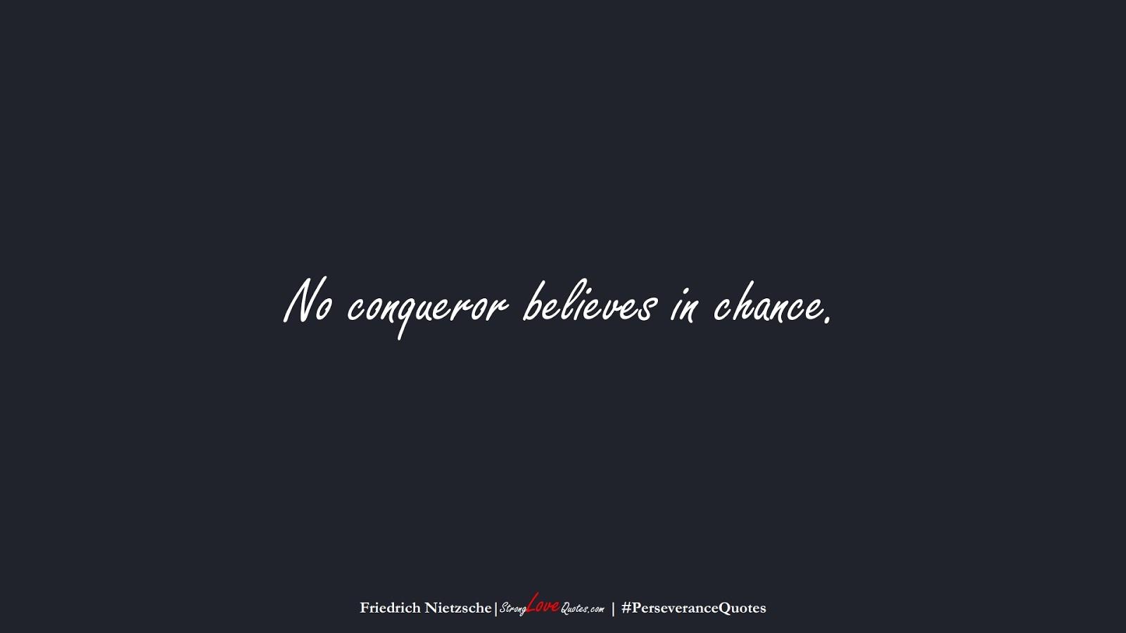 No conqueror believes in chance. (Friedrich Nietzsche);  #PerseveranceQuotes