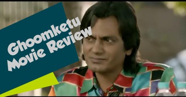 Ghoomketu नवाजुद्दीन के शानदार अभिनय के साथ कमजोर कहानी-info movtive