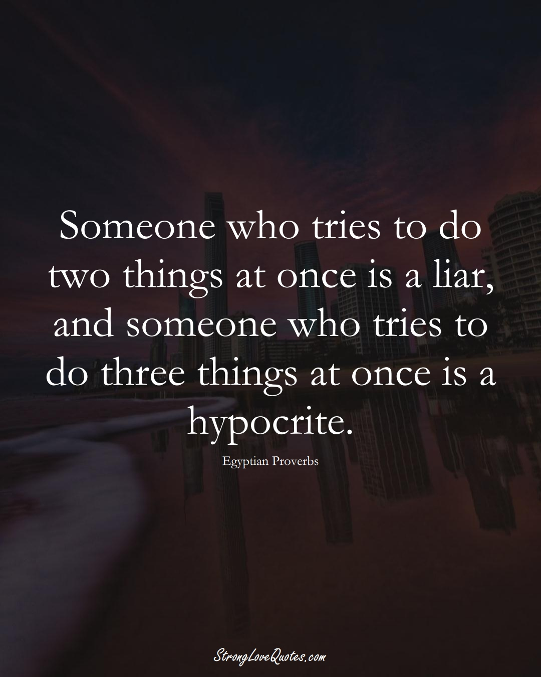 Someone who tries to do two things at once is a liar, and someone who tries to do three things at once is a hypocrite. (Egyptian Sayings);  #MiddleEasternSayings