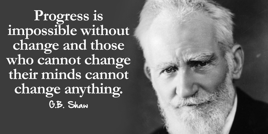 George Bernard Shaw: Progress is impossible without change and those who cannot change their minds cannot change anything - Quotes