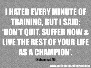 "46 Powerful Quotes For Entrepreneurs To Get Motivated: ""I hated every minute of training, but I said, 'Don't quit. Suffer now and live the rest of your life as a champion.'"" -Muhammad Ali"