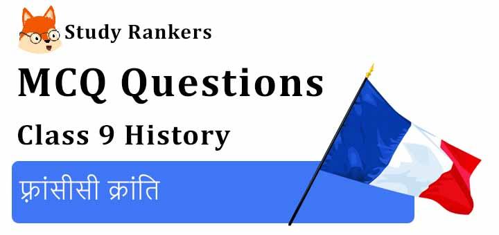 MCQ Questions for Class 9 History: Chapter 1 फ़्रांसीसी क्रांति