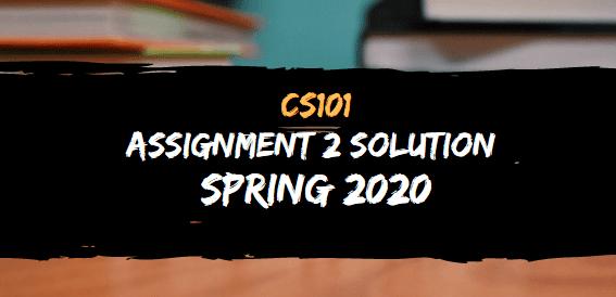 CS101 ASSIGNMENT NO.2 SOLUTION SPRING 2020