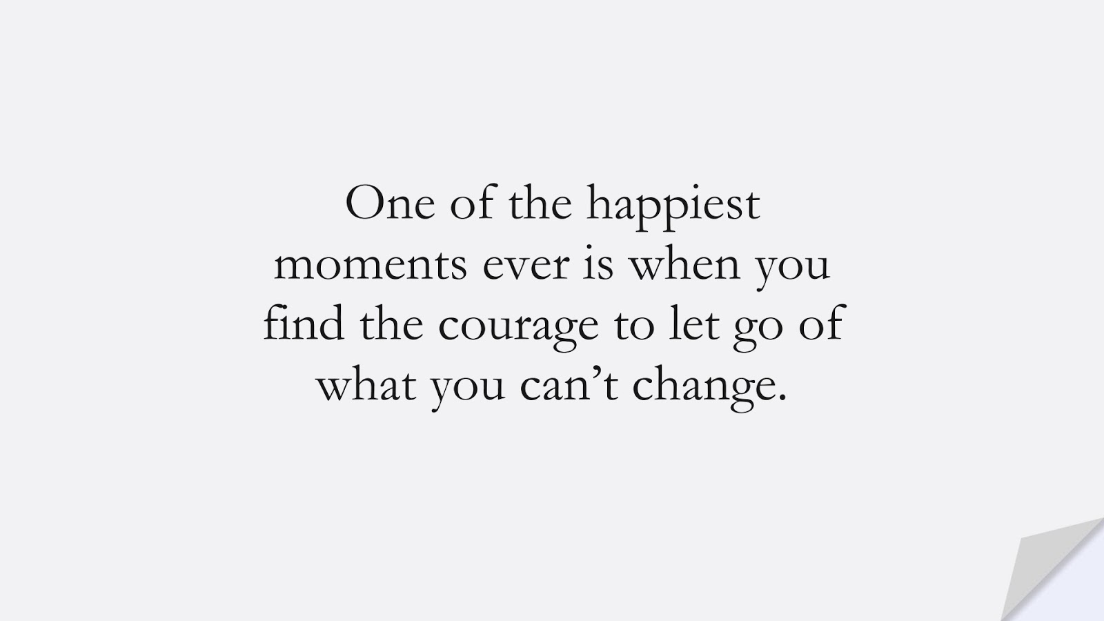 One of the happiest moments ever is when you find the courage to let go of what you can't change.FALSE