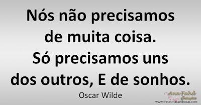 Nós não precisamos de muita coisa.  Só precisamos uns dos outros, E de sonhos.  Oscar Wilde