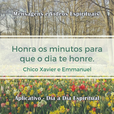 Honra os minutos para que o dia te honre. Chico Xavier e Emmanuel  Mensagens e vídeos espíritas. Aplicativo Dia a Dia Espiritual