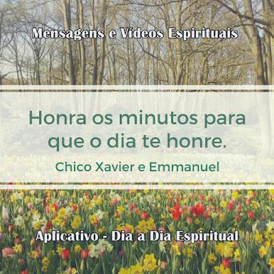 Honra os minutos para que o dia te honre. Chico Xavier e Emmanuel.  Mensagens e vídeos espíritas. Aplicativo Dia a Dia Espiritual