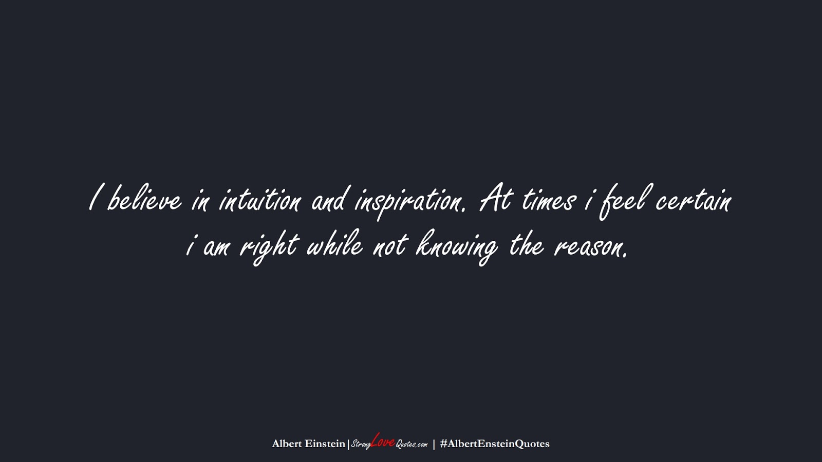 I believe in intuition and inspiration. At times i feel certain i am right while not knowing the reason. (Albert Einstein);  #AlbertEnsteinQuotes