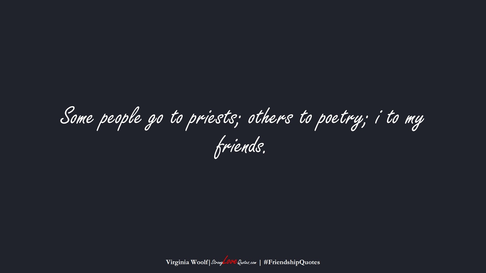 Some people go to priests; others to poetry; i to my friends. (Virginia Woolf);  #FriendshipQuotes