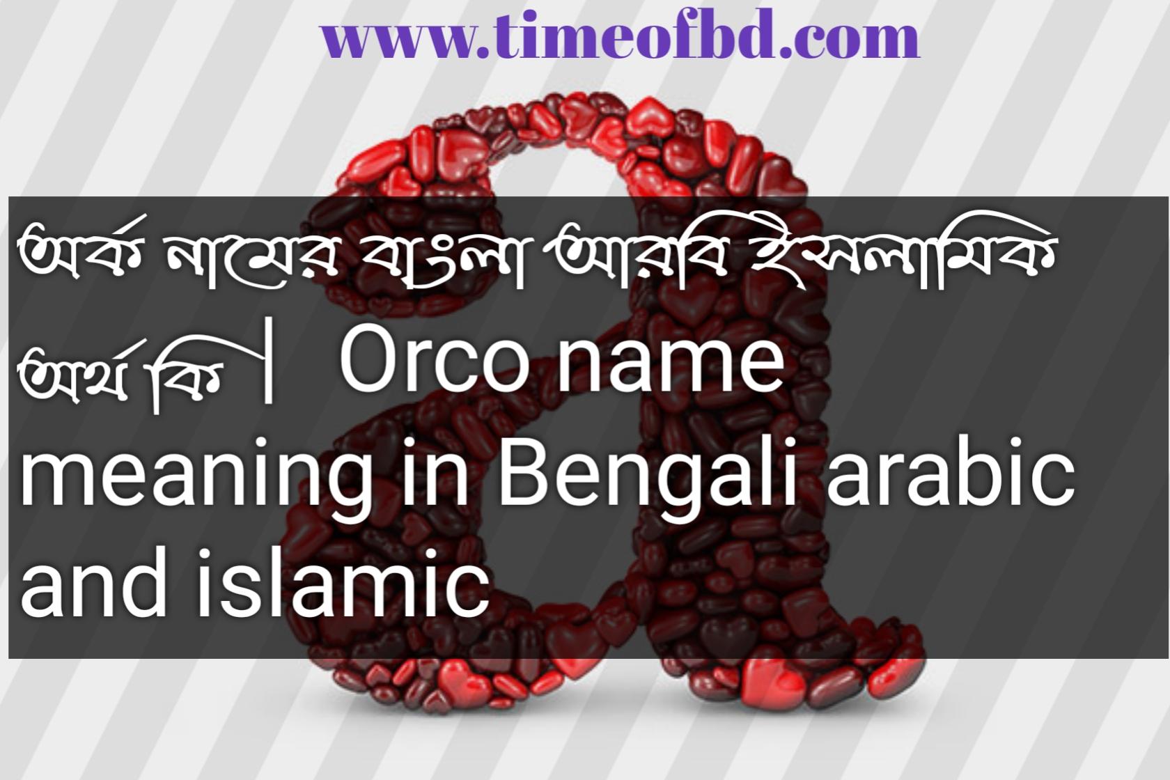 অর্ক নামের অর্থ কি, অর্ক নামের বাংলা অর্থ কি, অর্ক নামের ইসলামিক অর্থ কি, Orco name in Bengali, অর্ক কি ইসলামিক নাম,