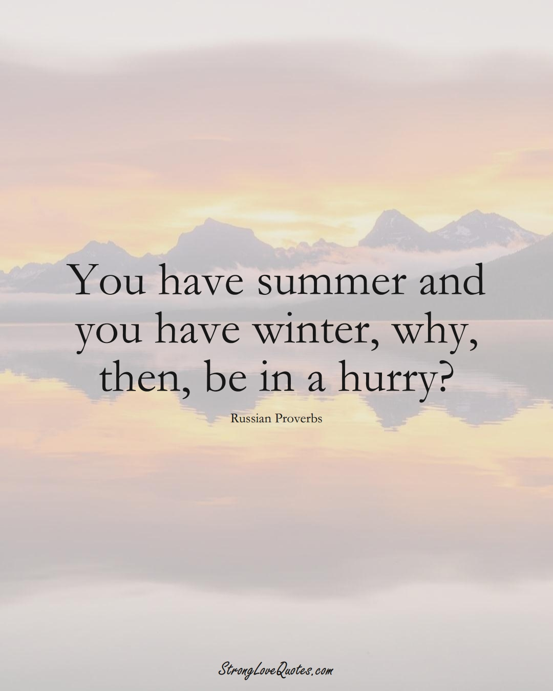 You have summer and you have winter, why, then, be in a hurry? (Russian Sayings);  #AsianSayings