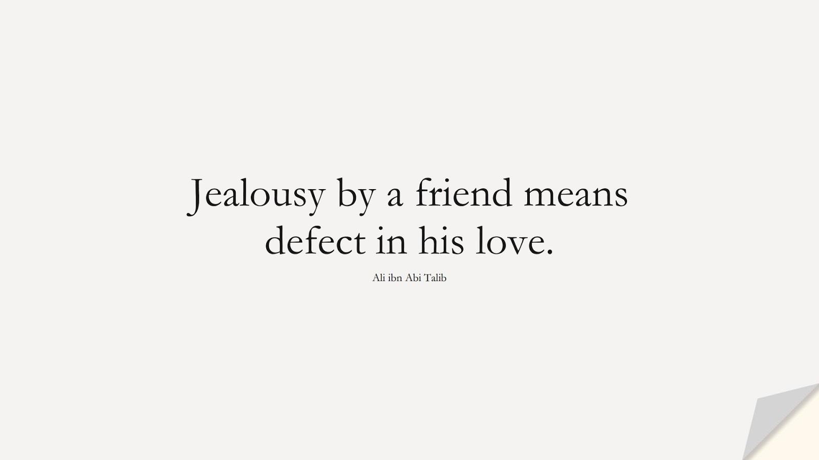 Jealousy by a friend means defect in his love. (Ali ibn Abi Talib);  #AliQuotes
