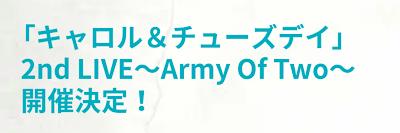 「キャロル&チューズデイ」2nd LIVE ~Army Of Two