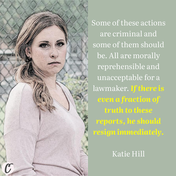 Some of these actions are criminal and some of them should be. All are morally reprehensible and unacceptable for a lawmaker. If there is even a fraction of truth to these reports, he should resign immediately. — Former Democratic Rep. Katie Hill