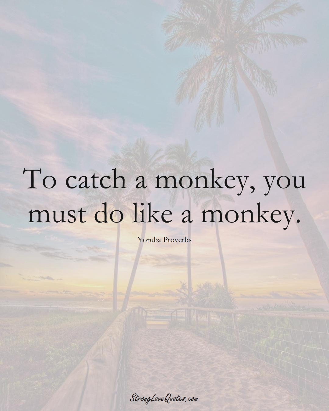 To catch a monkey, you must do like a monkey. (Yoruba Sayings);  #aVarietyofCulturesSayings