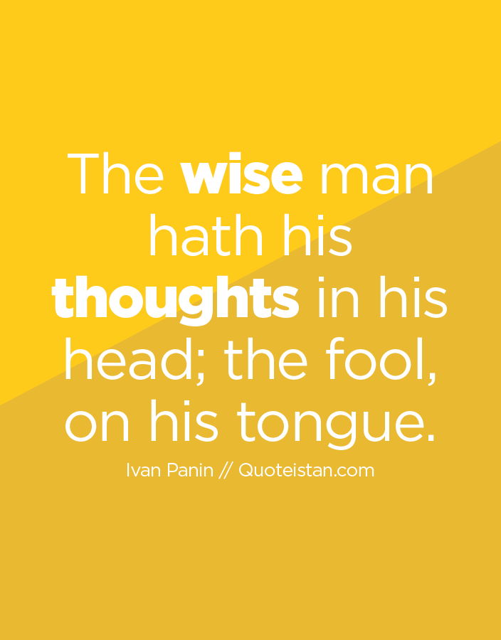 The wise man hath his thoughts in his head; the fool, on his tongue.