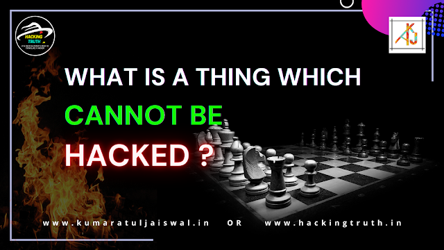 What is a thing which cannot be hacked? by hackingtruth.in or kumaratuljaiswal.in