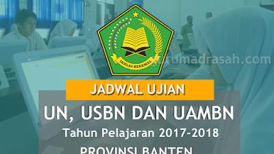 Jadwal Resmi UN, USBN dan UAMBN Madrasah Tahun 2017-2018 Provinsi Banten