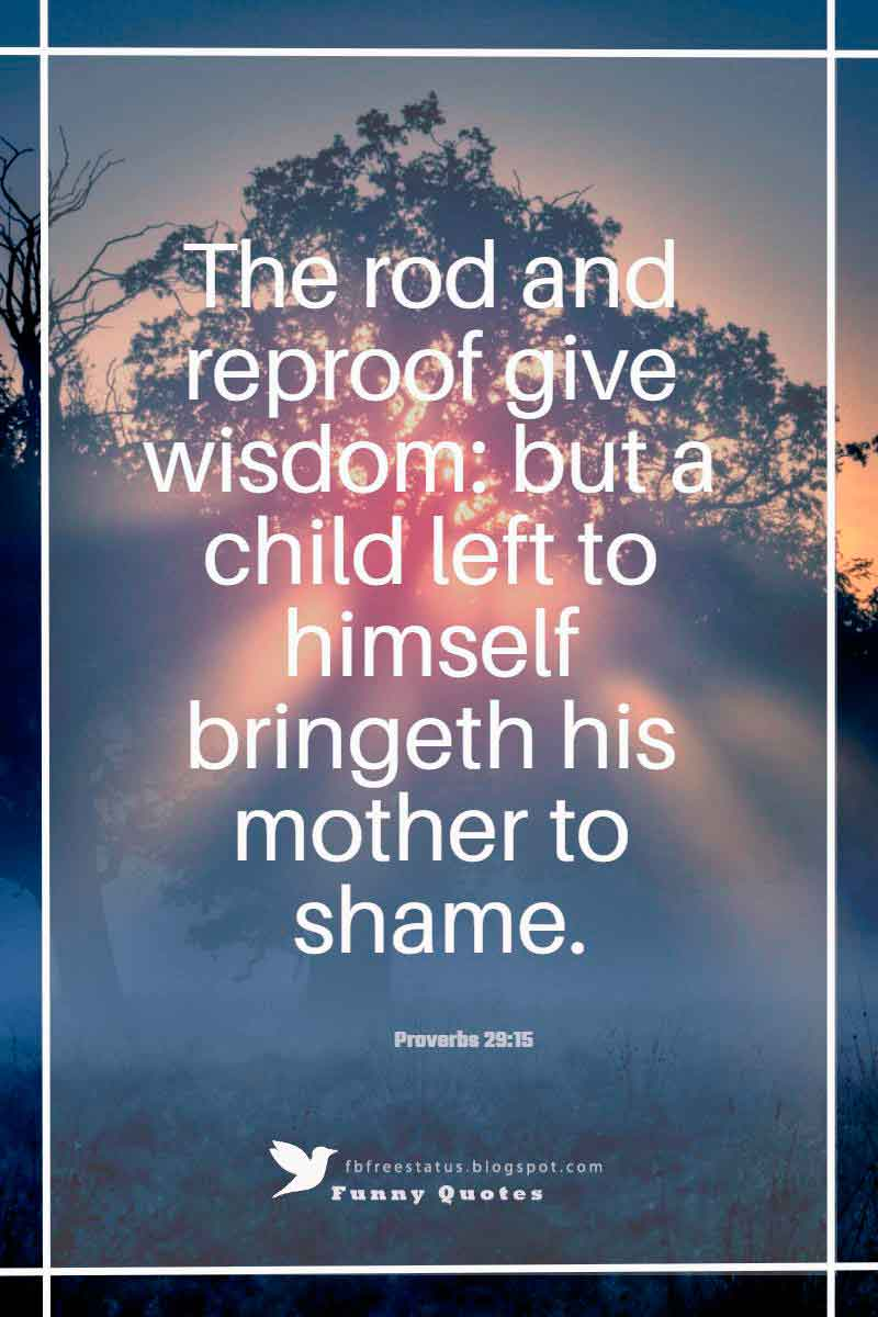 """The rod and reproof give wisdom: but a child left to himself bringeth his mother to shame.""― Proverbs 29:15"