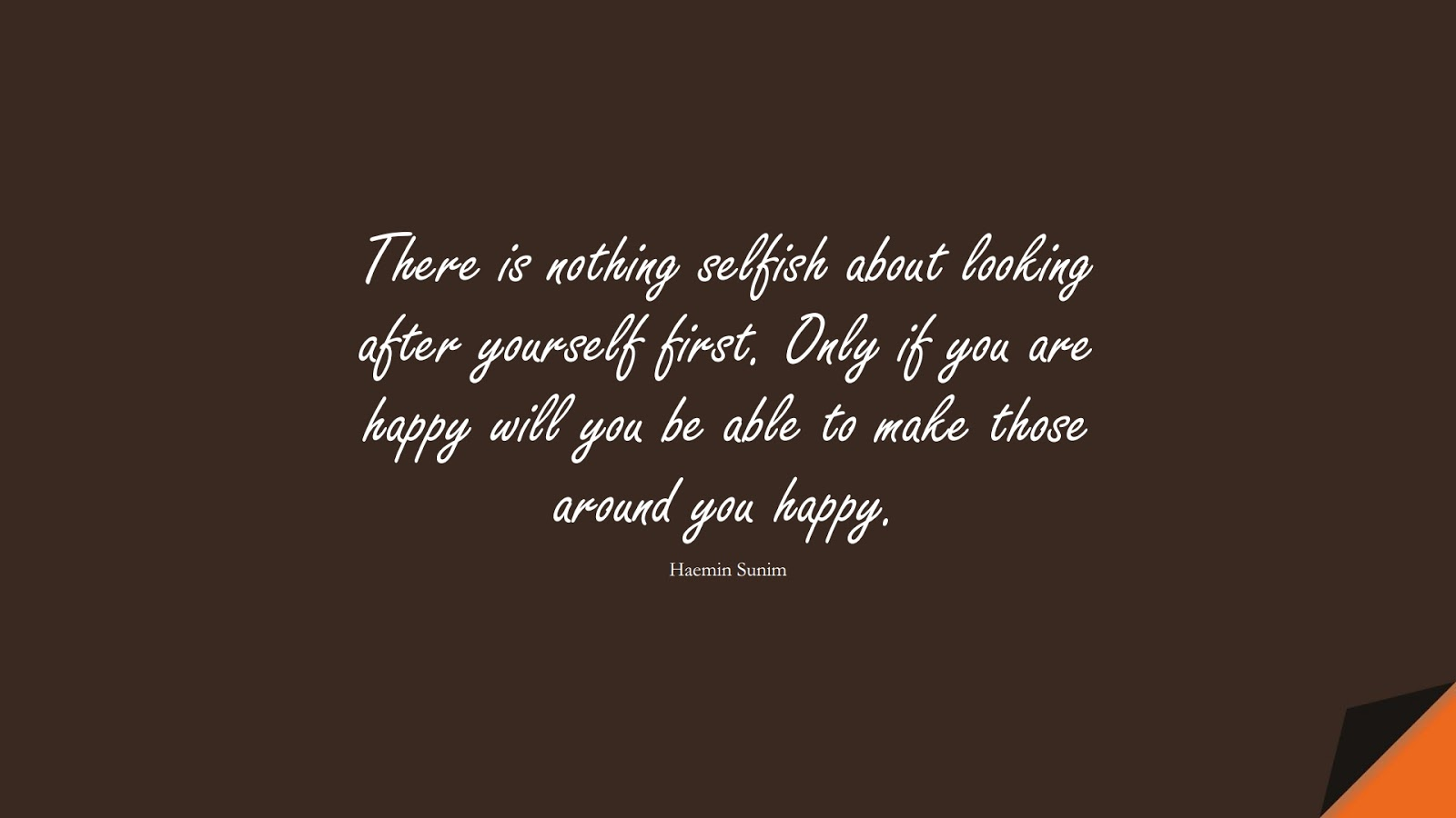 There is nothing selfish about looking after yourself first. Only if you are happy will you be able to make those around you happy. (Haemin Sunim);  #LoveYourselfQuotes