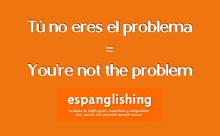 Tú no eres el problema = You're not the problem