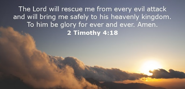 The Lord will rescue me from every evil attack and will bring me safely to his heavenly kingdom. To him be glory for ever and ever. Amen.