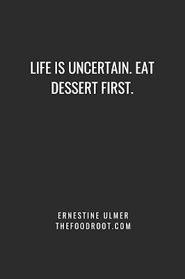 Life is uncertain. Eat dessert first.