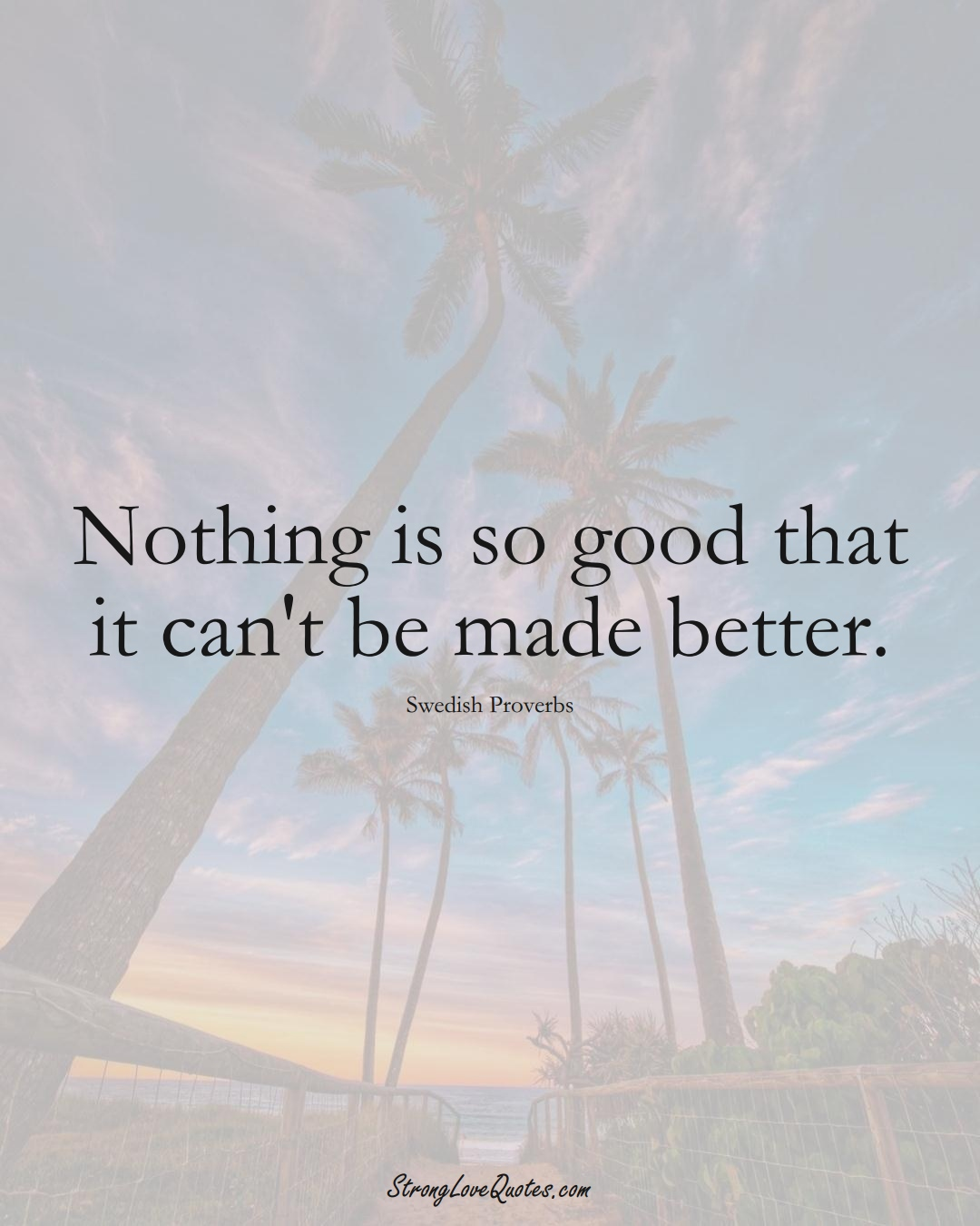 Nothing is so good that it can't be made better. (Swedish Sayings);  #EuropeanSayings