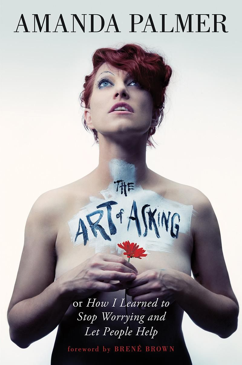 The Art of Asking: How I Learned to Stop Worrying and Let People Help by Amanda Palmer