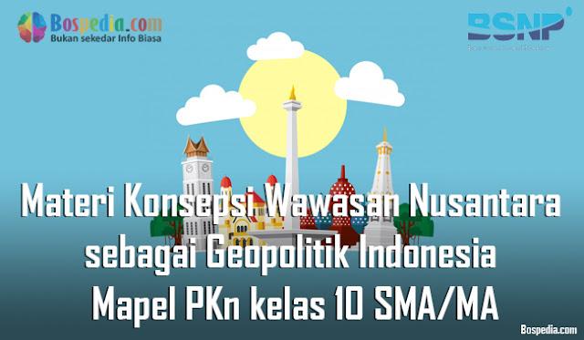 Materi Konsepsi Wawasan Nusantara sebagai Geopolitik Indonesia Mapel PKn kelas 10 SMA/MA