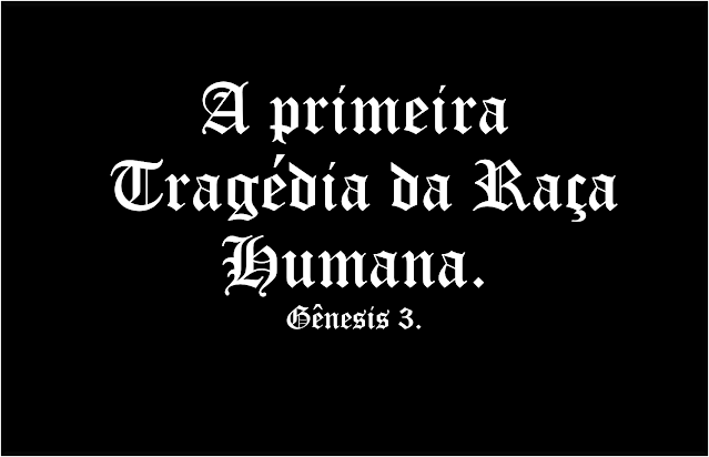 A imagem retangular de fundo preto e caracteres em branco diz: A primeira tragédia da raça humana. Gênesis 3.