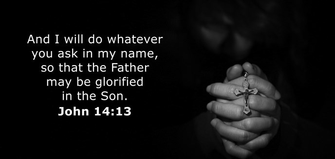 And I will do whatever you ask in my name, so that the Father may be glorified in the Son.