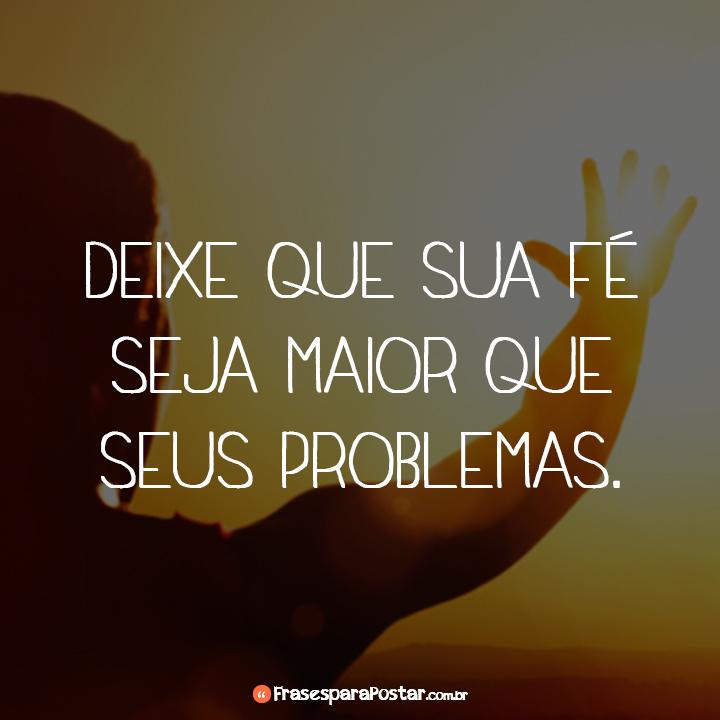 Deixe que sua fé seja maior que seus problemas.