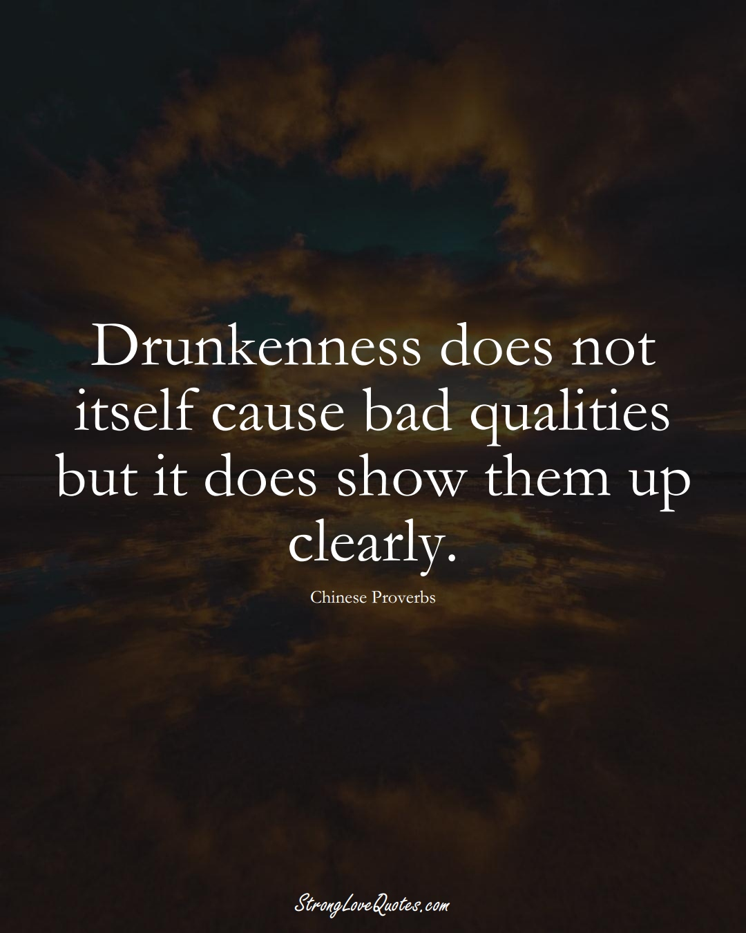 Drunkenness does not itself cause bad qualities but it does show them up clearly. (Chinese Sayings);  #AsianSayings