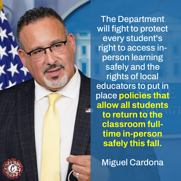 The Department will fight to protect every student's right to access in-person learning safely and the rights of local educators to put in place policies that allow all students to return to the classroom full-time in-person safely this fall. — Secretary of Education Miguel Cardona