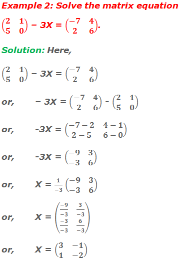 Example 2: Solve the matrix equation (■(2&1@5&0)) – 3X = (■(-7&4@2&6)). Solution: Here, (■(2&1@5&0)) – 3X = (■(-7&4@2&6)) or,– 3X = (■(-7&4@2&6)) - (■(2&1@5&0)) or,-3X = (■(-7-2&4-1@2-5&6-0)) or,-3X = (■(-9&3@-3&6)) or,X = 1/(-3) (■(-9&3@-3&6)) or,X = (■((-9)/(-3)&3/(-3)@(-3)/(-3)&6/(-3))) or, X = (■(3&-1@1&-2))