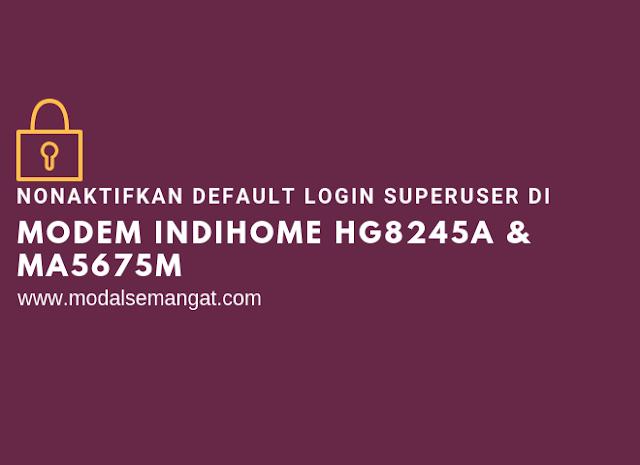Nonaktifkan Default Login Superuser di Modem Indihome HG8245A & MA5675M