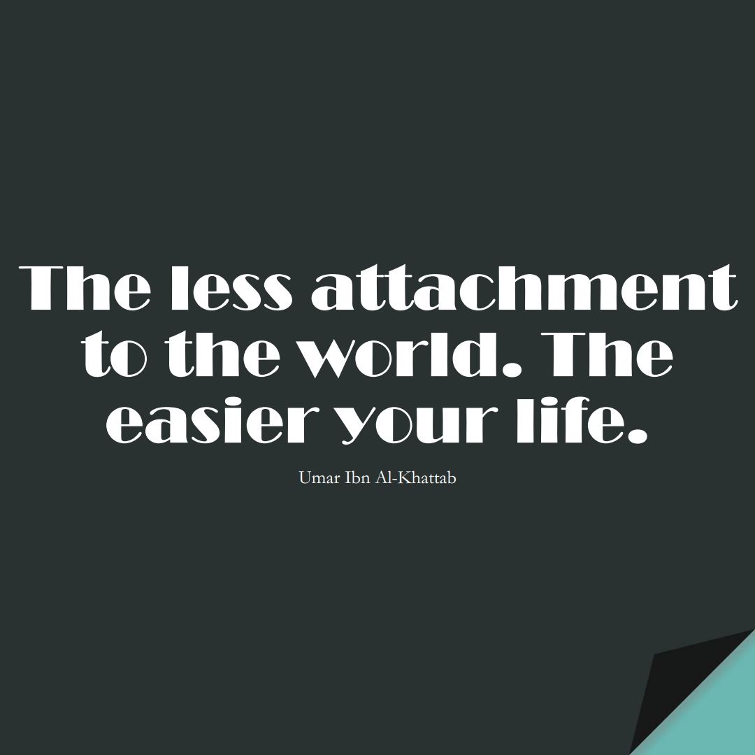 The less attachment to the world. The easier your life. (Umar Ibn Al-Khattab);  #UmarQuotes