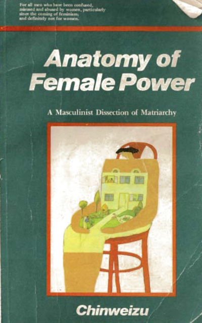https://archive.org/download/AnatomyOfFemalePowerAMasculinistDissectionOfMatriarchy1990ChinweizuIbekwe/Anatomy%20Of%20Female%20Power%20-%20A%20Masculinist%20Dissection%20Of%20Matriarchy%20(1990)%20-%20Chinweizu%20Ibekwe.pdf