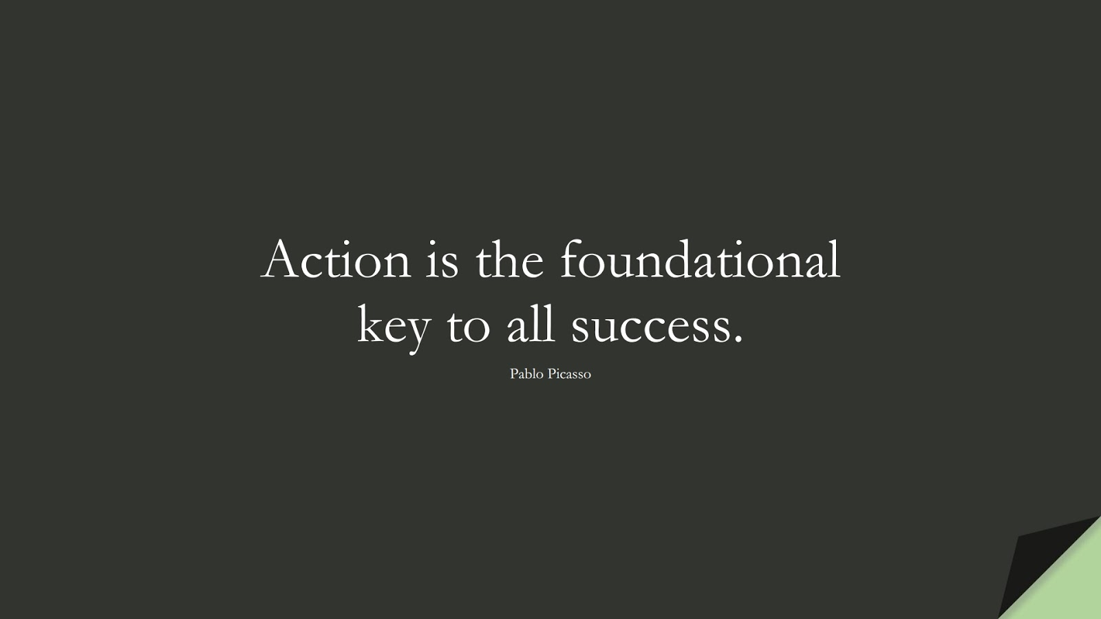 Action is the foundational key to all success. (Pablo Picasso);  #MotivationalQuotes