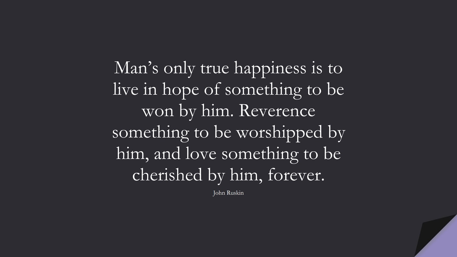 Man's only true happiness is to live in hope of something to be won by him. Reverence something to be worshipped by him, and love something to be cherished by him, forever. (John Ruskin);  #HappinessQuotes