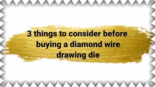 3 things to consider before buying a diamond wire drawing die